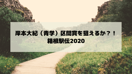 岸本大紀(青学)区間賞を狙えるか?!箱根駅伝2020